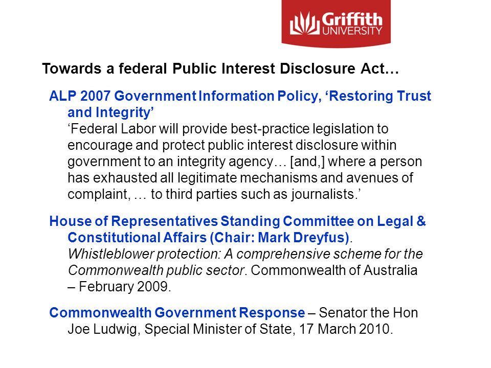 ALP 2007 Government Information Policy, 'Restoring Trust and Integrity' 'Federal Labor will provide best-practice legislation to encourage and protect public interest disclosure within government to an integrity agency… [and,] where a person has exhausted all legitimate mechanisms and avenues of complaint, … to third parties such as journalists.' House of Representatives Standing Committee on Legal & Constitutional Affairs (Chair: Mark Dreyfus).