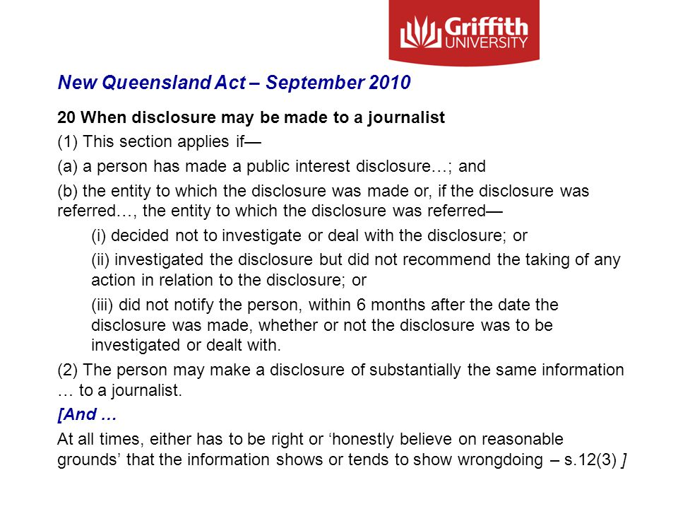 New Queensland Act – September 2010 20 When disclosure may be made to a journalist (1) This section applies if— (a) a person has made a public interest disclosure…; and (b) the entity to which the disclosure was made or, if the disclosure was referred…, the entity to which the disclosure was referred— (i) decided not to investigate or deal with the disclosure; or (ii) investigated the disclosure but did not recommend the taking of any action in relation to the disclosure; or (iii) did not notify the person, within 6 months after the date the disclosure was made, whether or not the disclosure was to be investigated or dealt with.