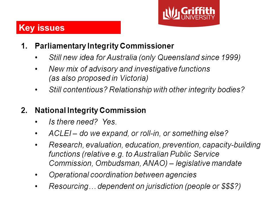 1.Parliamentary Integrity Commissioner Still new idea for Australia (only Queensland since 1999) New mix of advisory and investigative functions (as also proposed in Victoria) Still contentious.