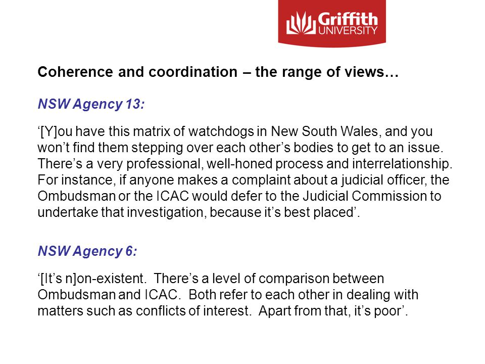 Coherence and coordination – the range of views… NSW Agency 13: '[Y]ou have this matrix of watchdogs in New South Wales, and you won't find them stepping over each other's bodies to get to an issue.