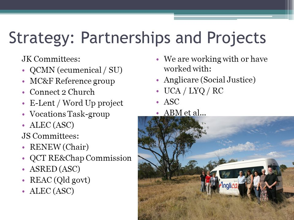 Strategy: Partnerships and Projects JK Committees: QCMN (ecumenical / SU) MC&F Reference group Connect 2 Church E-Lent / Word Up project Vocations Task-group ALEC (ASC) JS Committees: RENEW (Chair) QCT RE&Chap Commission ASRED (ASC) REAC (Qld govt) ALEC (ASC) We are working with or have worked with: Anglicare (Social Justice) UCA / LYQ / RC ASC ABM et al...