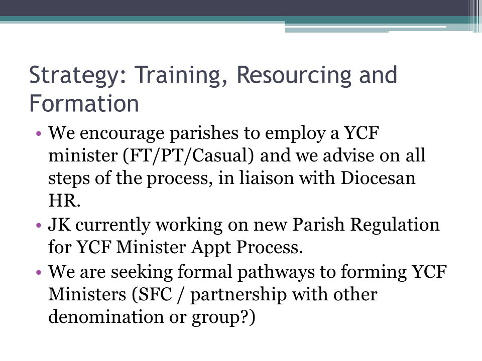 Strategy: Training, Resourcing and Formation We encourage parishes to employ a YCF minister (FT/PT/Casual) and we advise on all steps of the process,