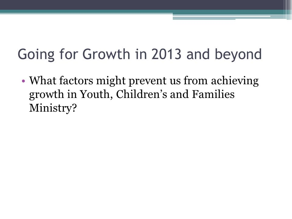 Going for Growth in 2013 and beyond What factors might prevent us from achieving growth in Youth, Children's and Families Ministry?