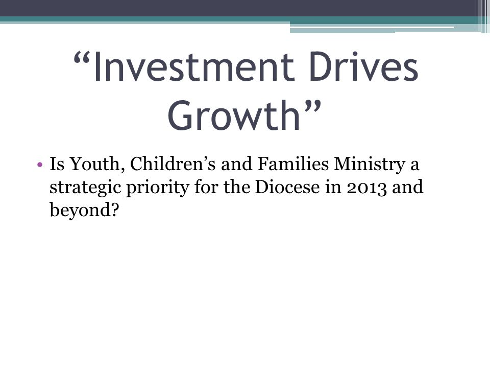 Investment Drives Growth Is Youth, Children's and Families Ministry a strategic priority for the Diocese in 2013 and beyond