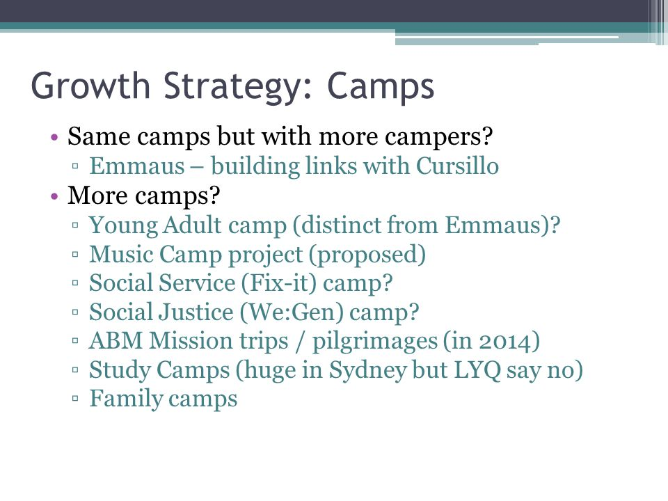 Growth Strategy: Camps Same camps but with more campers? ▫Emmaus – building links with Cursillo More camps? ▫Young Adult camp (distinct from Emmaus)?