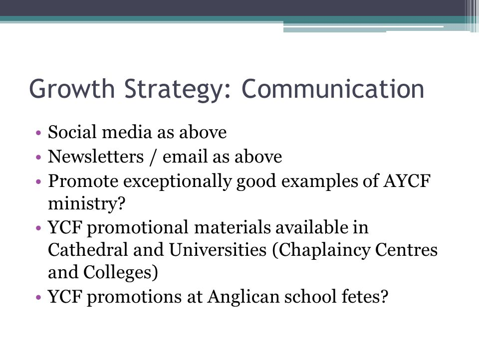 Growth Strategy: Communication Social media as above Newsletters / email as above Promote exceptionally good examples of AYCF ministry? YCF promotiona