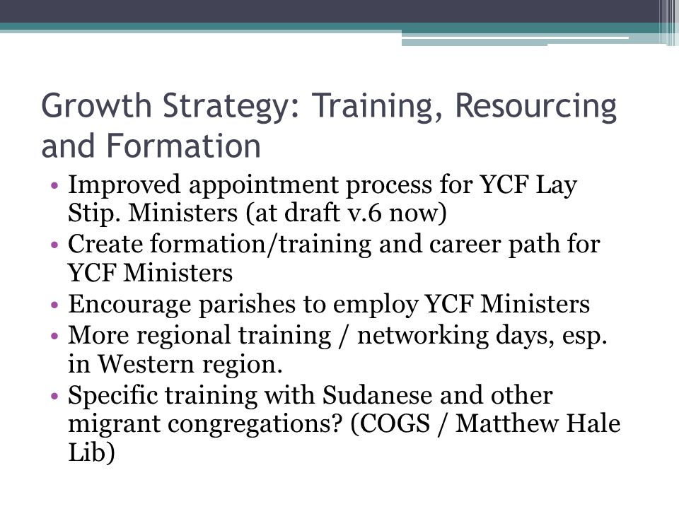 Growth Strategy: Training, Resourcing and Formation Improved appointment process for YCF Lay Stip. Ministers (at draft v.6 now) Create formation/train