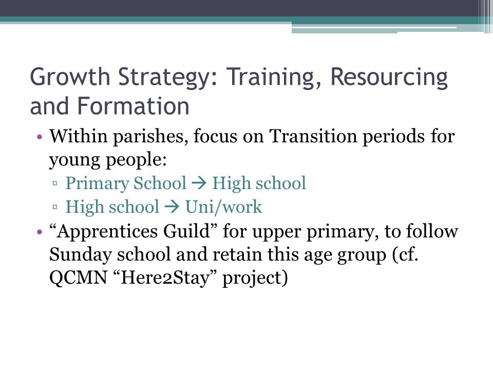 Growth Strategy: Training, Resourcing and Formation Within parishes, focus on Transition periods for young people: ▫Primary School  High school ▫High school  Uni/work Apprentices Guild for upper primary, to follow Sunday school and retain this age group (cf.