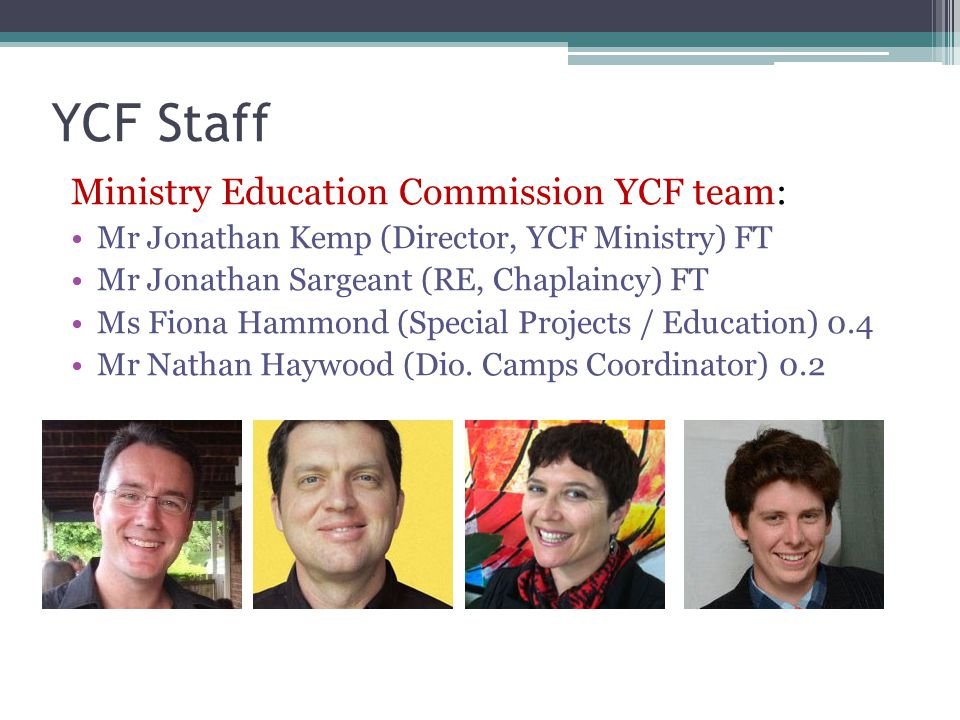 YCF Staff Ministry Education Commission YCF team: Mr Jonathan Kemp (Director, YCF Ministry) FT Mr Jonathan Sargeant (RE, Chaplaincy) FT Ms Fiona Hammond (Special Projects / Education) 0.4 Mr Nathan Haywood (Dio.