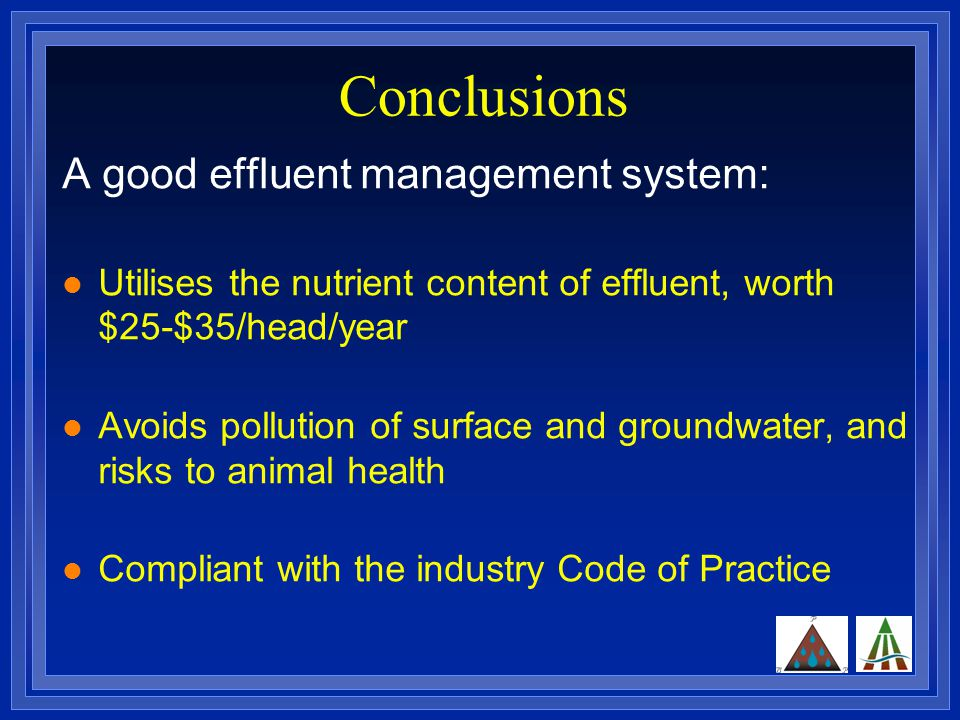 Conclusions A good effluent management system: Utilises the nutrient content of effluent, worth $25-$35/head/year Avoids pollution of surface and groundwater, and risks to animal health Compliant with the industry Code of Practice