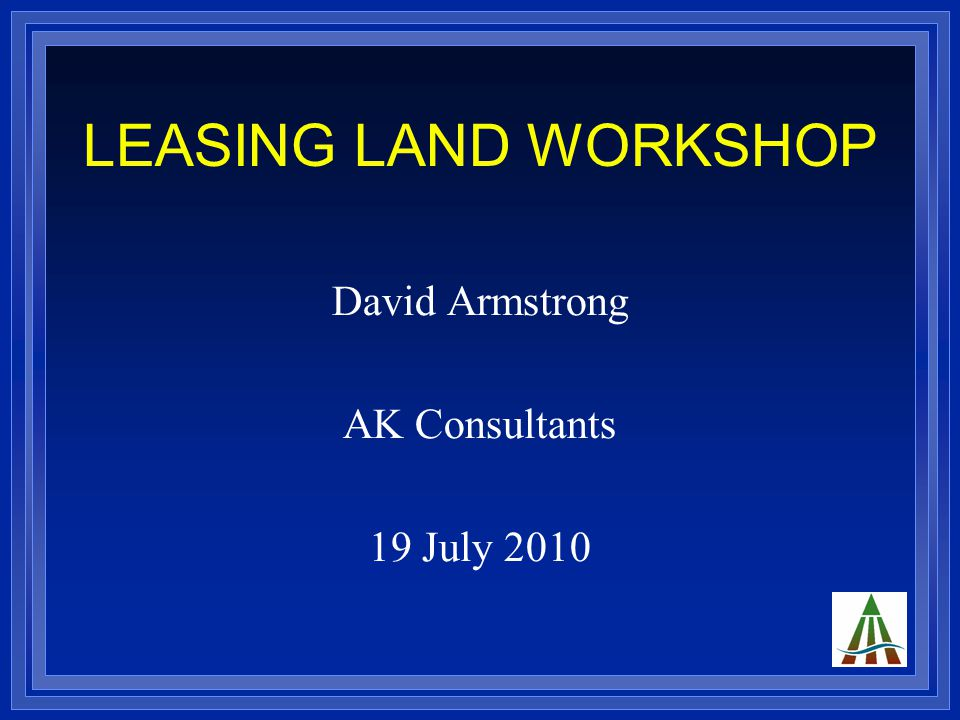 LEASING LAND WORKSHOP David Armstrong AK Consultants 19 July 2010