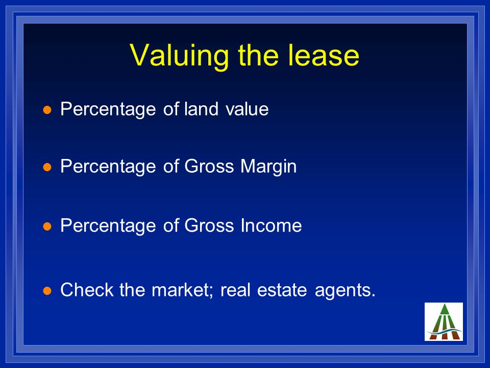 Valuing the lease Percentage of land value Percentage of Gross Margin Percentage of Gross Income Check the market; real estate agents.