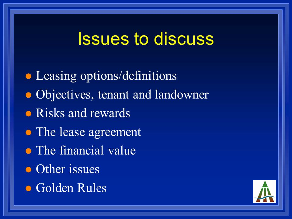 Issues to discuss Leasing options/definitions Objectives, tenant and landowner Risks and rewards The lease agreement The financial value Other issues Golden Rules