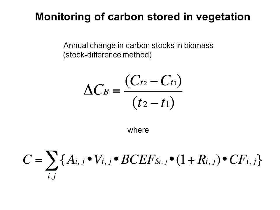 Monitoring of carbon stored in vegetation Annual change in carbon stocks in biomass (stock-difference method) where