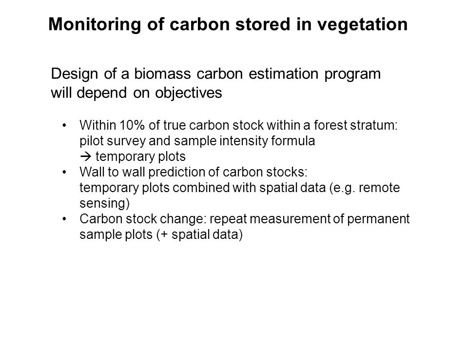 Monitoring of carbon stored in vegetation Design of a biomass carbon estimation program will depend on objectives Within 10% of true carbon stock within a forest stratum: pilot survey and sample intensity formula  temporary plots Wall to wall prediction of carbon stocks: temporary plots combined with spatial data (e.g.