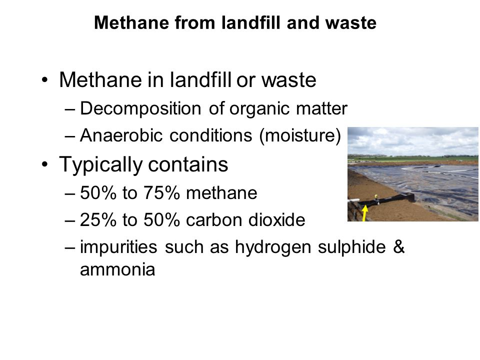 Methane from landfill and waste Methane in landfill or waste –Decomposition of organic matter –Anaerobic conditions (moisture) Typically contains –50% to 75% methane –25% to 50% carbon dioxide –impurities such as hydrogen sulphide & ammonia