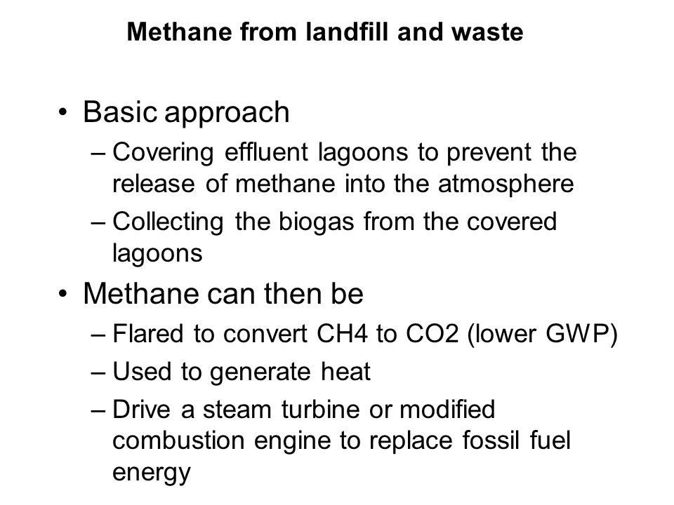 Methane from landfill and waste Basic approach –Covering effluent lagoons to prevent the release of methane into the atmosphere –Collecting the biogas from the covered lagoons Methane can then be –Flared to convert CH4 to CO2 (lower GWP) –Used to generate heat –Drive a steam turbine or modified combustion engine to replace fossil fuel energy