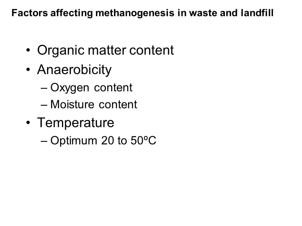 Factors affecting methanogenesis in waste and landfill Organic matter content Anaerobicity –Oxygen content –Moisture content Temperature –Optimum 20 to 50ºC