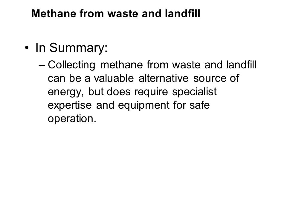 Methane from waste and landfill In Summary: –Collecting methane from waste and landfill can be a valuable alternative source of energy, but does require specialist expertise and equipment for safe operation.