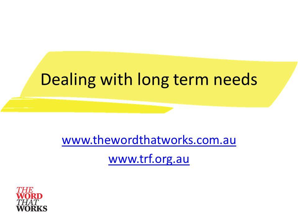 Dealing with long term needs www.thewordthatworks.com.au www.trf.org.au