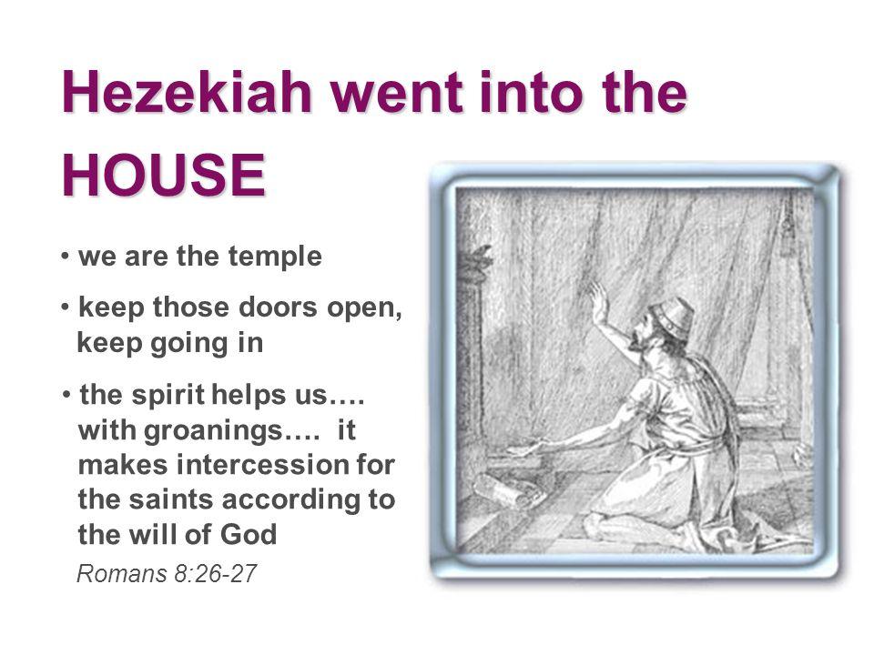 Hezekiah went into the HOUSE the spirit helps us….