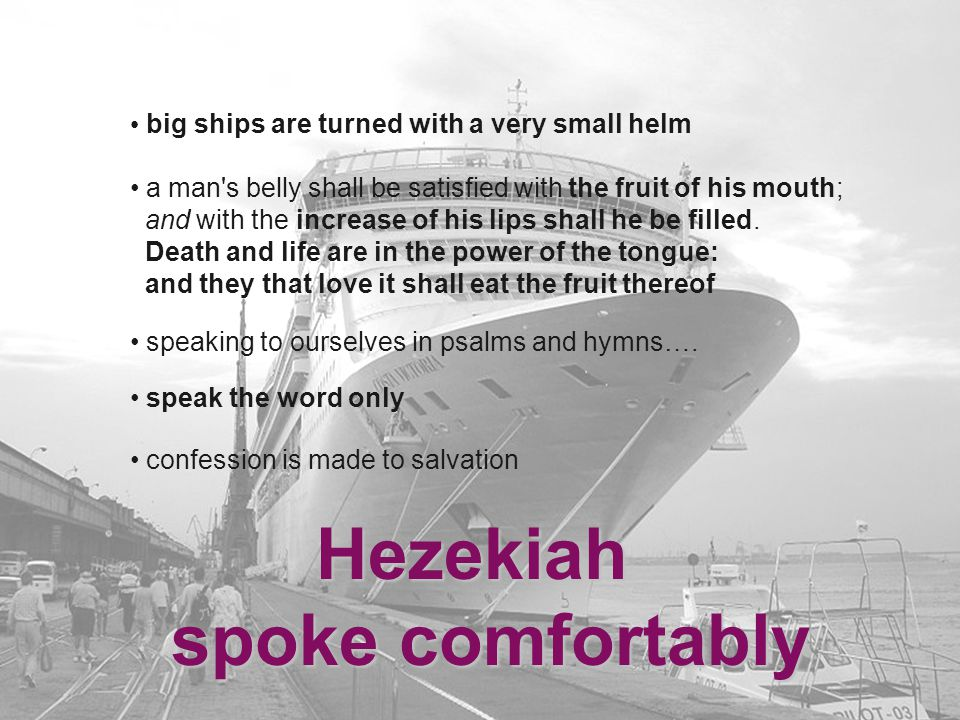 Hezekiah spoke comfortably speak the word only big ships are turned with a very small helm a man s belly shall be satisfied with the fruit of his mouth; and with the increase of his lips shall he be filled.
