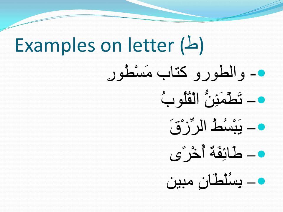 Examples on letter ( ط ) - والطورو كتاب مَسْطُورِ – تَطْمَئِنُّ الْقُلُوبُ – يَبْسُطُ الرِّزْقَ – طَائِفَةٌ أُخْرًى – بِسُلْطَانٍ مبين