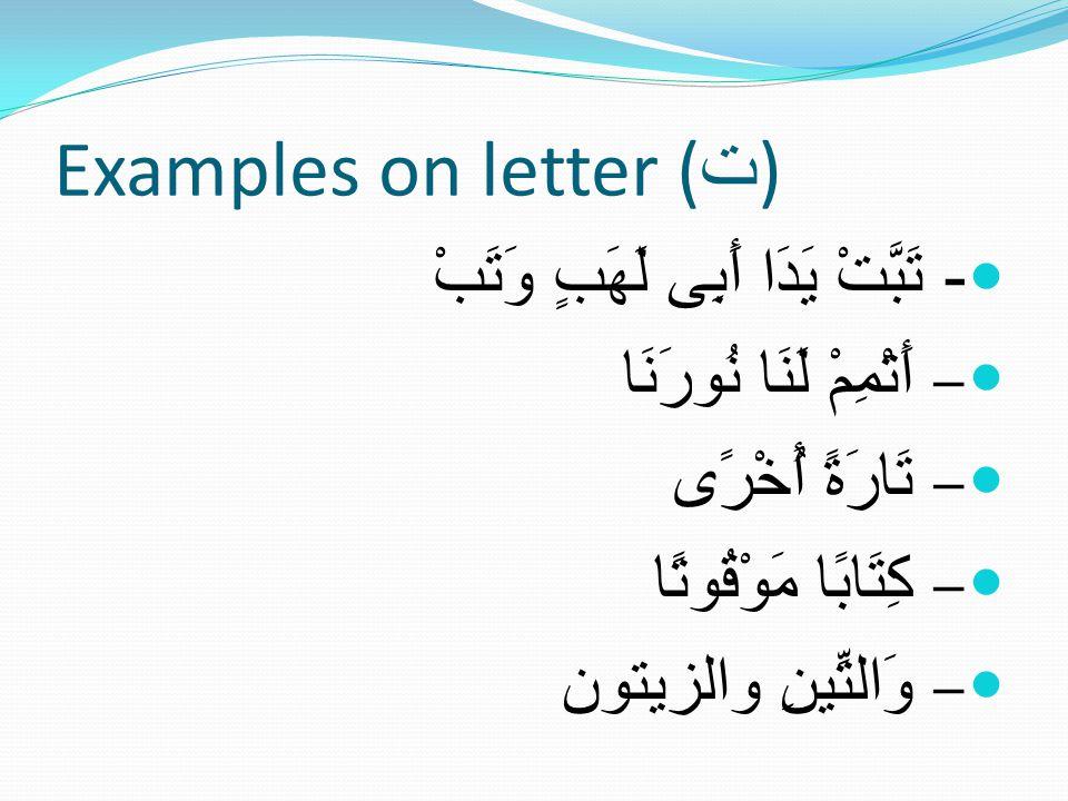 Examples on letter ( ت ) - تَبَّتْ يَدَا أَبِى لَهَبٍ وَتَبْ – أَتْمِمْ لَنَا نُورَنَا – تَارَةً أُخْرًى – كِتَابًا مَوْقُوتًا – وَالتِّينِ والزيتون