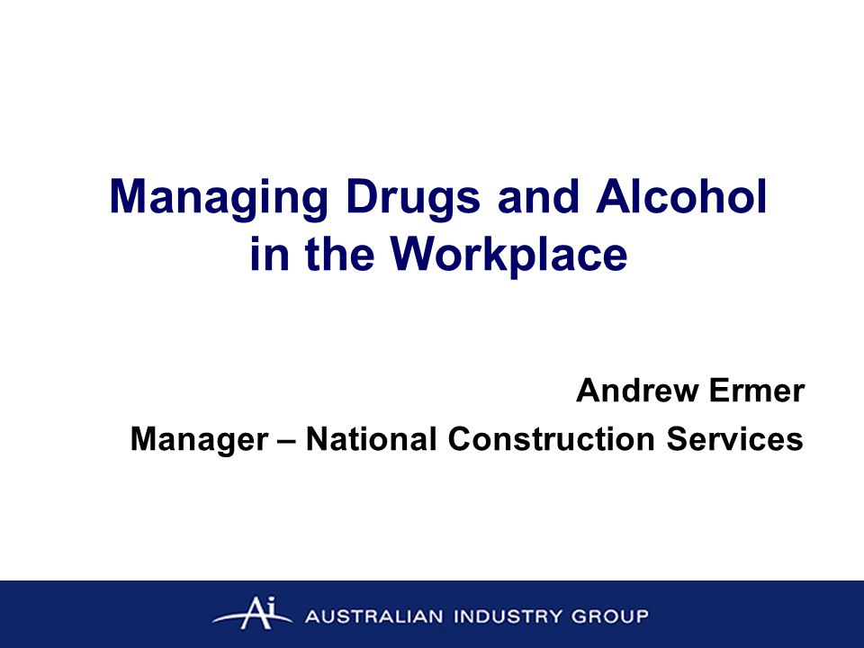 Managing Drugs and Alcohol in the Workplace Andrew Ermer Manager – National Construction Services