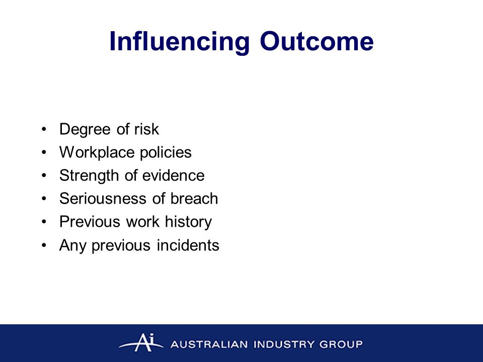 Influencing Outcome Degree of risk Workplace policies Strength of evidence Seriousness of breach Previous work history Any previous incidents