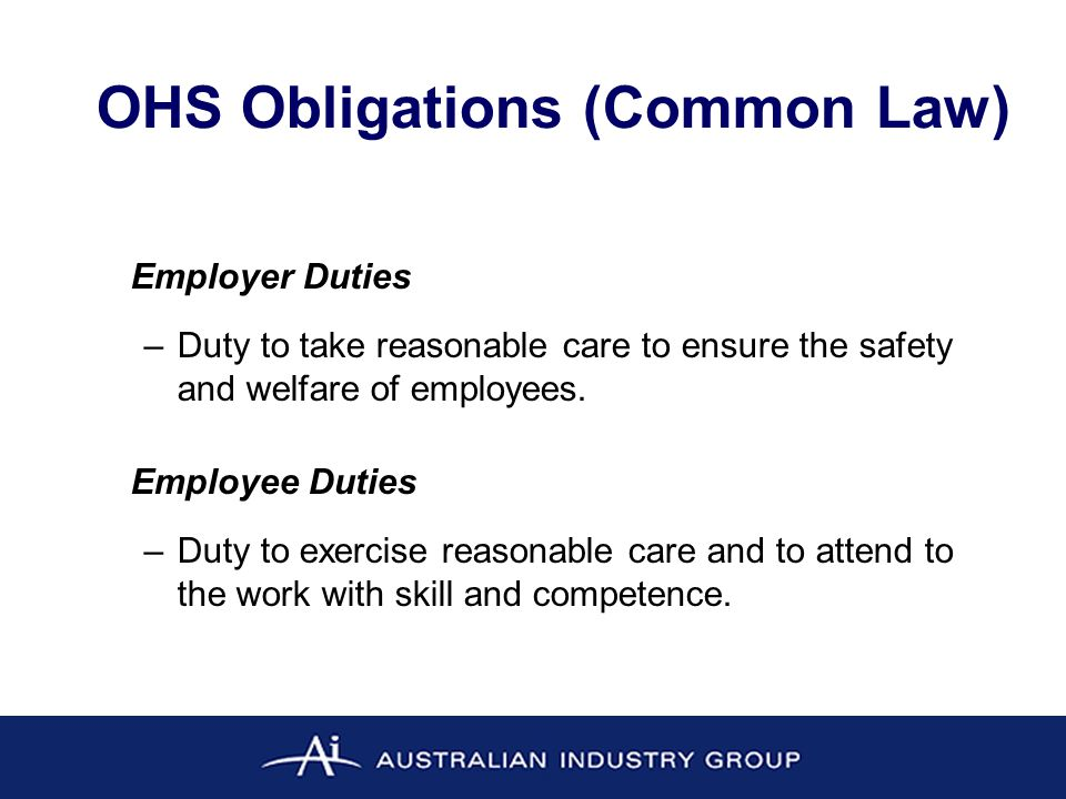 OHS Obligations (Legislation) Employer Duties –Employer must, so far as is reasonably practicable, provide and maintain a working environment that is safe and without risks to health.