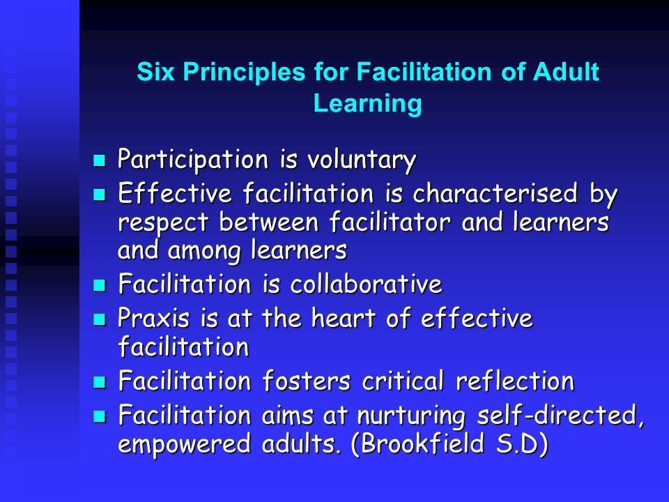 Six Principles for Facilitation of Adult Learning Participation is voluntary Participation is voluntary Effective facilitation is characterised by respect between facilitator and learners and among learners Effective facilitation is characterised by respect between facilitator and learners and among learners Facilitation is collaborative Facilitation is collaborative Praxis is at the heart of effective facilitation Praxis is at the heart of effective facilitation Facilitation fosters critical reflection Facilitation fosters critical reflection Facilitation aims at nurturing self-directed, empowered adults.