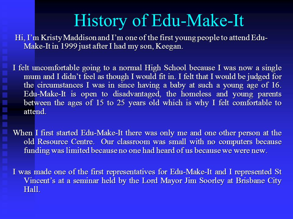 History of Edu-Make-It Hi, I'm Kristy Maddison and I'm one of the first young people to attend Edu- Make-It in 1999 just after I had my son, Keegan.