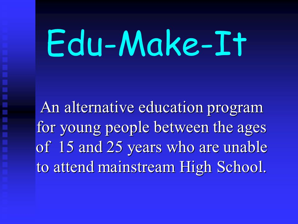 Edu-Make-It An alternative education program for young people between the ages of 15 and 25 years who are unable to attend mainstream High School.