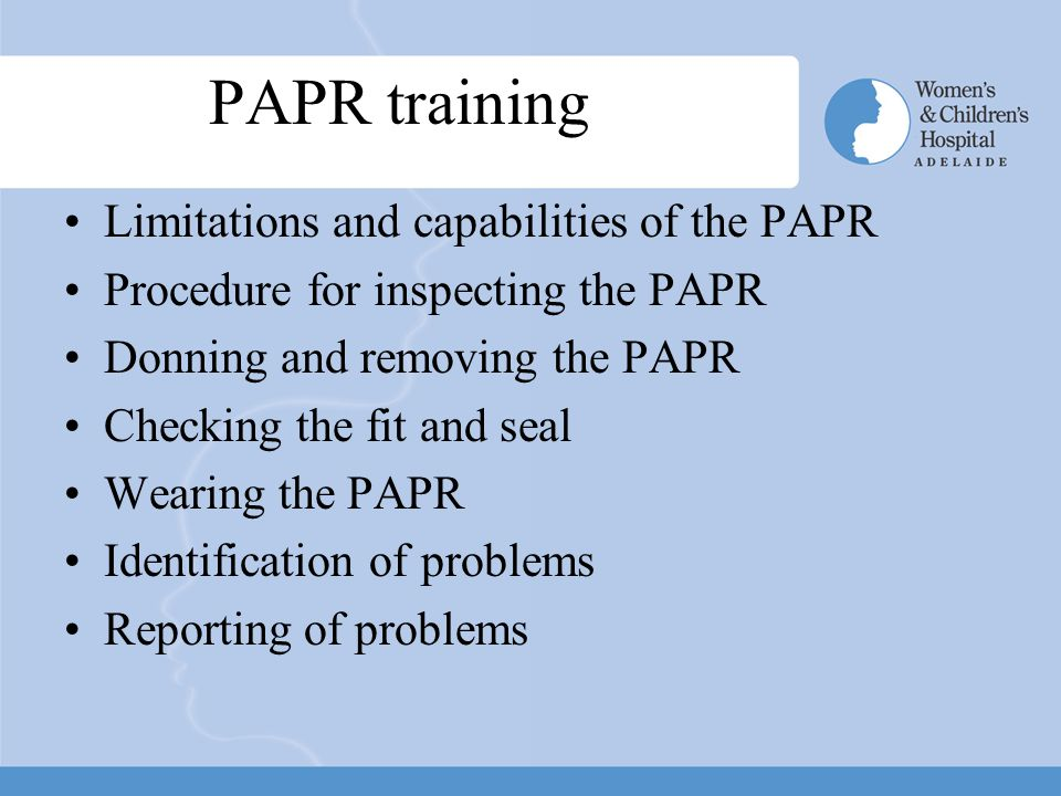 PAPR training Limitations and capabilities of the PAPR Procedure for inspecting the PAPR Donning and removing the PAPR Checking the fit and seal Wearing the PAPR Identification of problems Reporting of problems