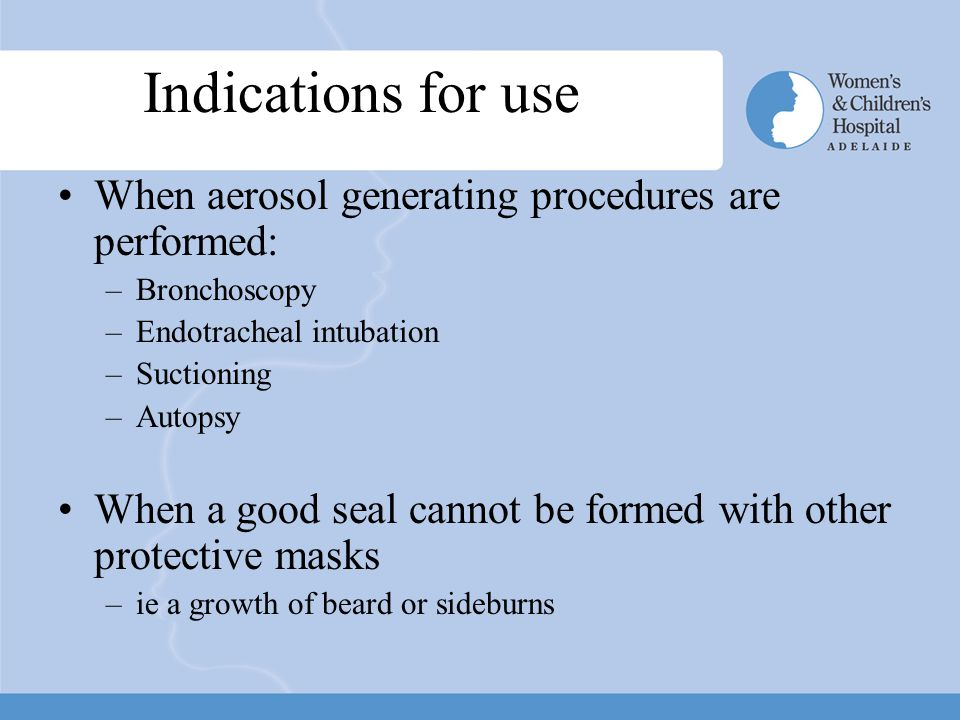 Indications for use When aerosol generating procedures are performed: –Bronchoscopy –Endotracheal intubation –Suctioning –Autopsy When a good seal cannot be formed with other protective masks –ie a growth of beard or sideburns