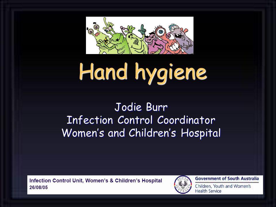 Hand hygiene Jodie Burr Infection Control Coordinator Women's and Children's Hospital
