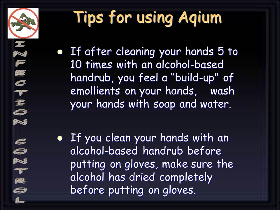 Tips for using Aqium If after cleaning your hands 5 to 10 times with an alcohol-based handrub, you feel a build-up of emollients on your hands, wash your hands with soap and water.