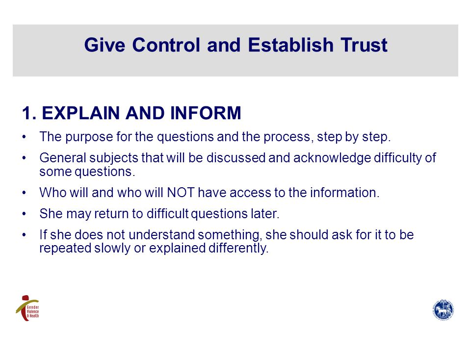 1. EXPLAIN AND INFORM The purpose for the questions and the process, step by step.