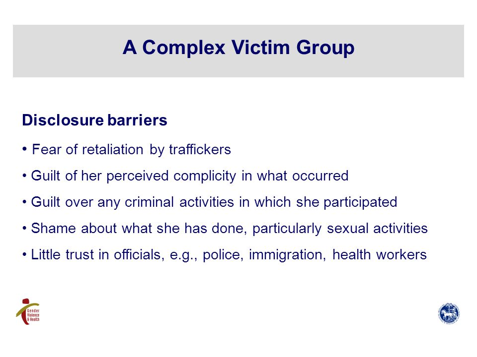A Complex Victim Group Disclosure barriers Fear of retaliation by traffickers Guilt of her perceived complicity in what occurred Guilt over any criminal activities in which she participated Shame about what she has done, particularly sexual activities Little trust in officials, e.g., police, immigration, health workers