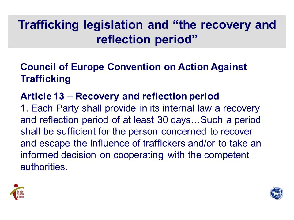 Trafficking legislation and the recovery and reflection period Council of Europe Convention on Action Against Trafficking Article 13 – Recovery and reflection period 1.