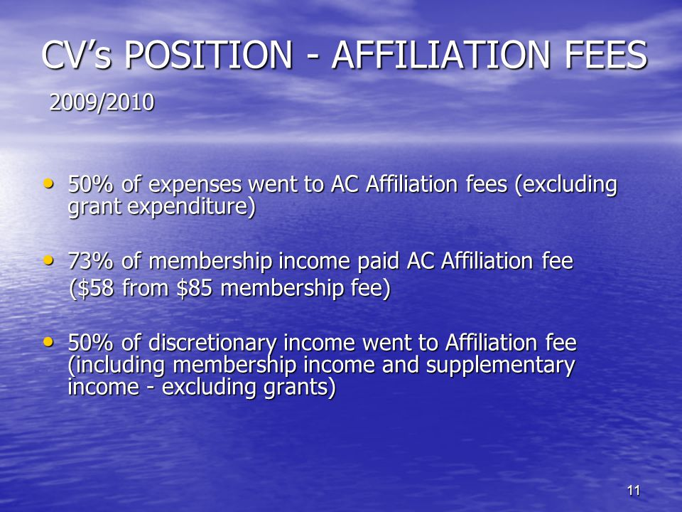 11 CV's POSITION - AFFILIATION FEES 2009/2010 2009/2010 50% of expenses went to AC Affiliation fees (excluding grant expenditure) 50% of expenses went to AC Affiliation fees (excluding grant expenditure) 73% of membership income paid AC Affiliation fee 73% of membership income paid AC Affiliation fee ($58 from $85 membership fee) 50% of discretionary income went to Affiliation fee (including membership income and supplementary income - excluding grants) 50% of discretionary income went to Affiliation fee (including membership income and supplementary income - excluding grants)