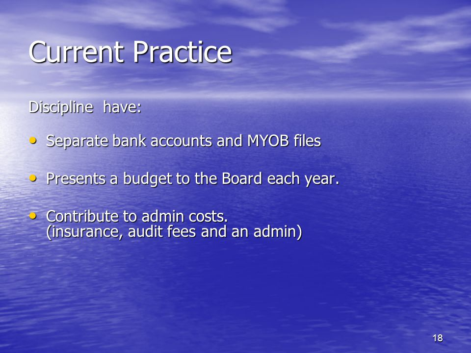 Current Practice Discipline have: Separate bank accounts and MYOB files Separate bank accounts and MYOB files Presents a budget to the Board each year.