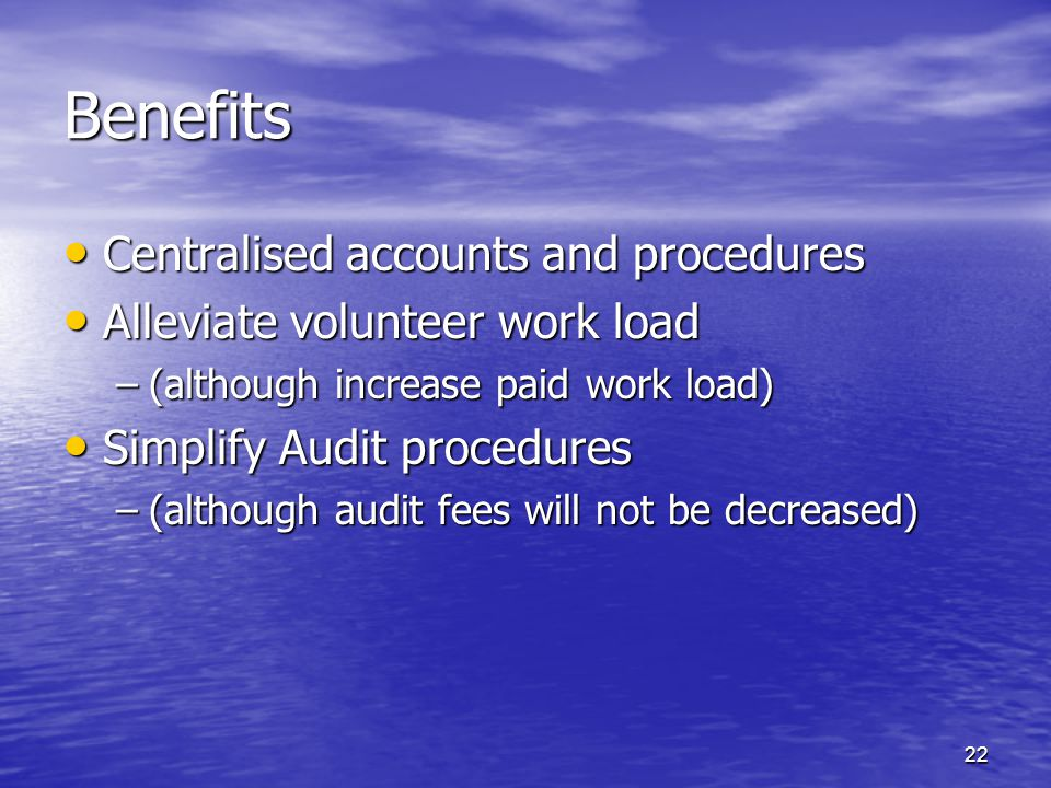 Benefits Centralised accounts and procedures Centralised accounts and procedures Alleviate volunteer work load Alleviate volunteer work load –(although increase paid work load) Simplify Audit procedures Simplify Audit procedures –(although audit fees will not be decreased) 22