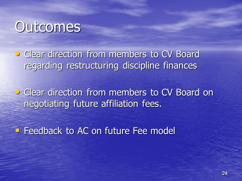 Outcomes Clear direction from members to CV Board regarding restructuring discipline finances Clear direction from members to CV Board regarding restructuring discipline finances Clear direction from members to CV Board on negotiating future affiliation fees.