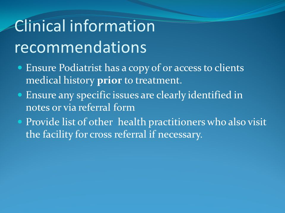 Clinical information recommendations Ensure Podiatrist has a copy of or access to clients medical history prior to treatment.