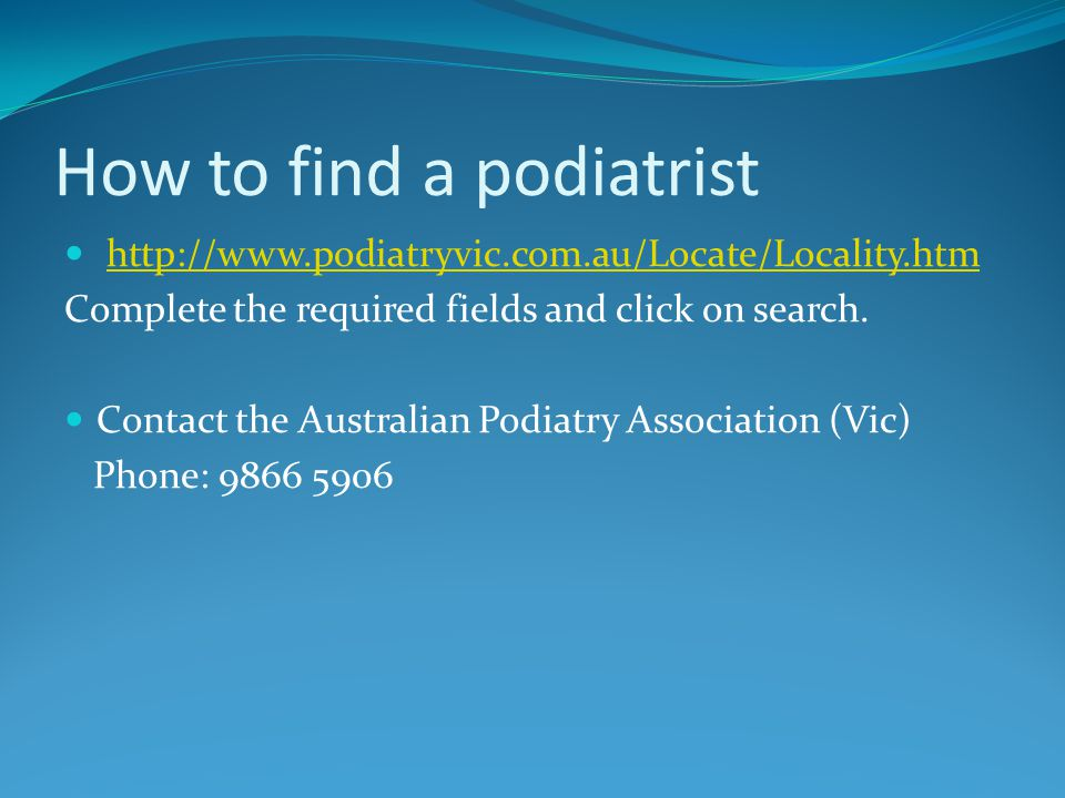 How to find a podiatrist http://www.podiatryvic.com.au/Locate/Locality.htm Complete the required fields and click on search.
