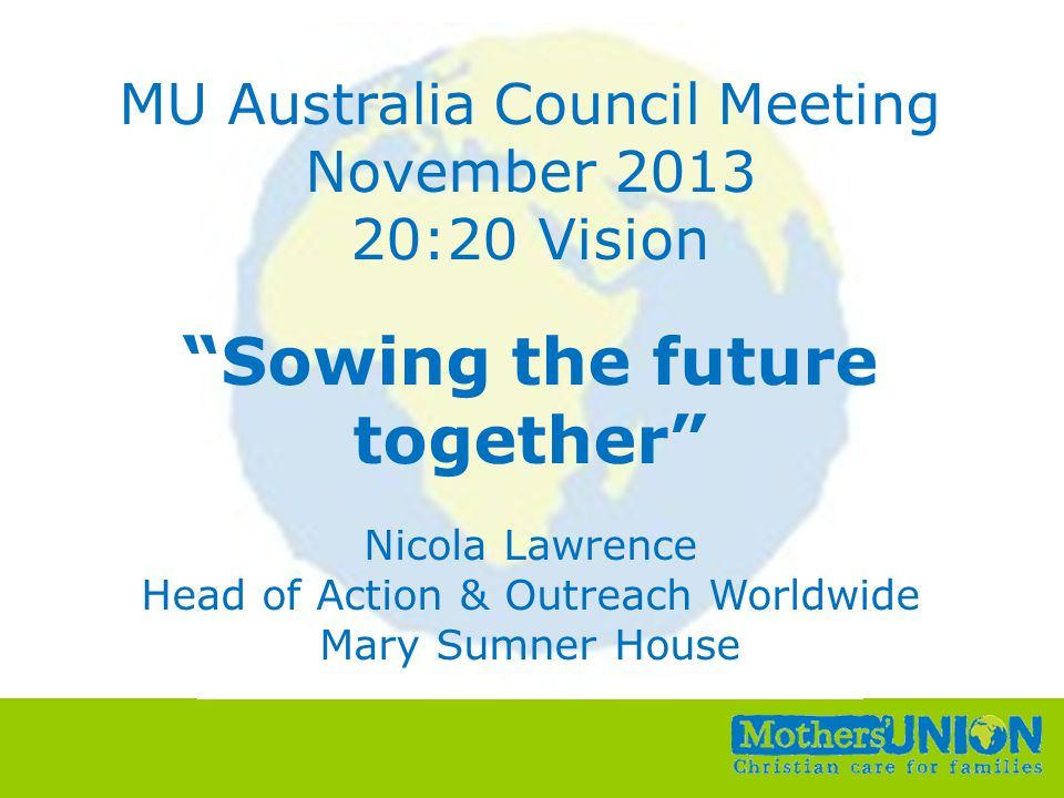 Small Change, Big Difference All Unit Conference, 6 th –8 th October 2010 MU Australia Council Meeting November 2013 20:20 Vision Sowing the future together Nicola Lawrence Head of Action & Outreach Worldwide Mary Sumner House