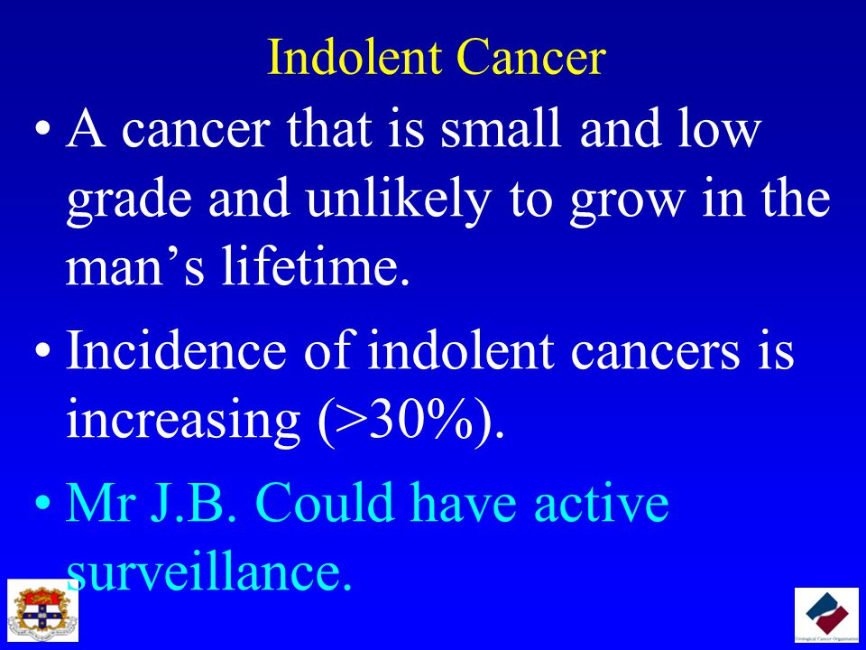 Indolent Cancer A cancer that is small and low grade and unlikely to grow in the man's lifetime. Incidence of indolent cancers is increasing (>30%). M