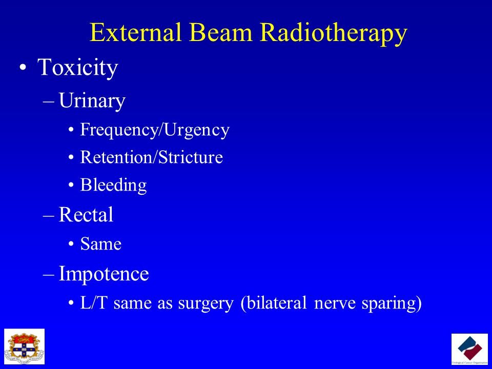 External Beam Radiotherapy Toxicity –Urinary Frequency/Urgency Retention/Stricture Bleeding –Rectal Same –Impotence L/T same as surgery (bilateral ner